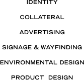 IDENTITY COLLATERAL ADVERTISING SIGNAGE + WAYFINDING ENVIRONMENTAL DESIGN PRODUCT  DESIGN